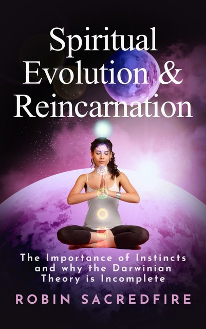 Spiritual Evolution and Reincarnation: The Importance of Instincts and Why the Darwinian Theory Is Incomplete, Robin Sacredfire