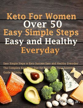 Keto For Women Over 50 Easy Simple Steps to Keto Success Easy and Healthy Everyday: The Complete Ketogenic Diet for Beginners. Your Essential Guide to Living the Keto Lifestyle, Kate, J.R.