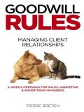 Goodwill Rules: Managing Client Relationships: A Modus Operandi for Sales, Marketing & Advertising Managers, Pierre Breton