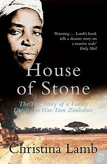 House of Stone: The True Story of a Family Divided in War-Torn Zimbabwe, Christina Lamb