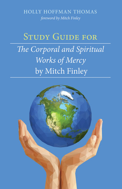 Study Guide for The Corporal and Spiritual Works of Mercy by Mitch Finley, Holly Hoffman Thomas
