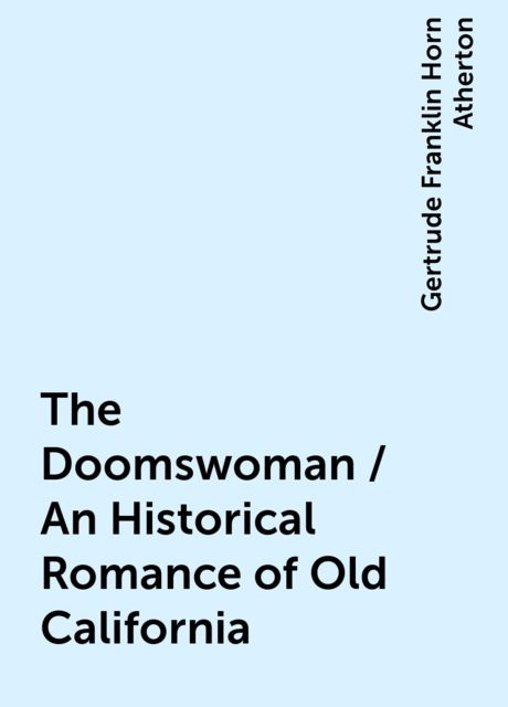 The Doomswoman / An Historical Romance of Old California, Gertrude Franklin Horn Atherton