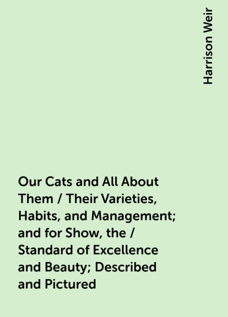 Our Cats and All About Them / Their Varieties, Habits, and Management; and for Show, the / Standard of Excellence and Beauty; Described and Pictured, Harrison Weir
