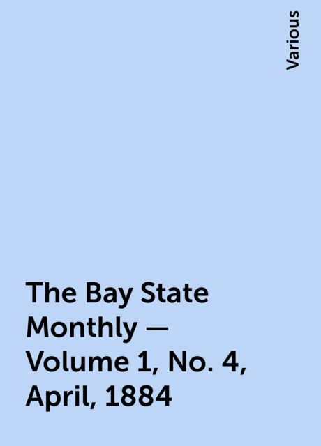 The Bay State Monthly — Volume 1, No. 4, April, 1884, Various