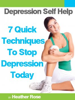 Depression Self Help: 7 Quick Techniques To Stop Depression Today!, Heather Rose