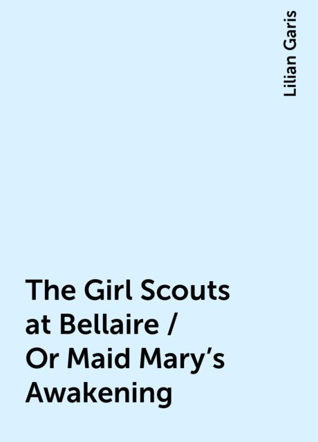 The Girl Scouts at Bellaire / Or Maid Mary's Awakening, Lilian Garis