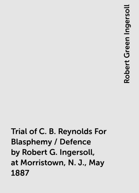 Trial of C. B. Reynolds For Blasphemy / Defence by Robert G. Ingersoll, at Morristown, N. J., May 1887, Robert Green Ingersoll