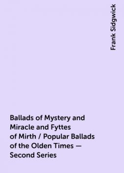 Ballads of Mystery and Miracle and Fyttes of Mirth / Popular Ballads of the Olden Times - Second Series, Frank Sidgwick