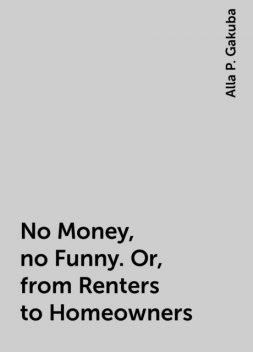 No Money, no Funny. Or, from Renters to Homeowners, Alla P. Gakuba