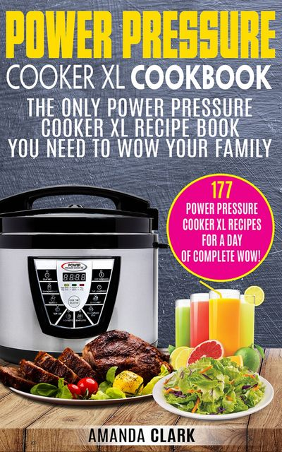 Power Pressure Cooker XL Cookbook: The Only Power Pressure Cooker XL Recipe Book You Need To Wow Your Family, Amanda Clark
