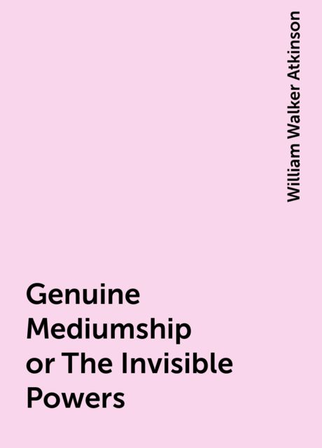 Genuine Mediumship or The Invisible Powers, William Walker Atkinson