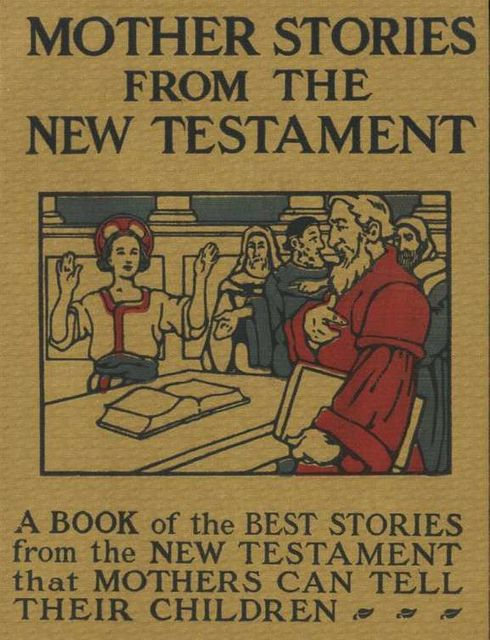 Mother Stories from the New Testament / A Book of the Best Stories from the New Testament that Mothers can tell their Children,