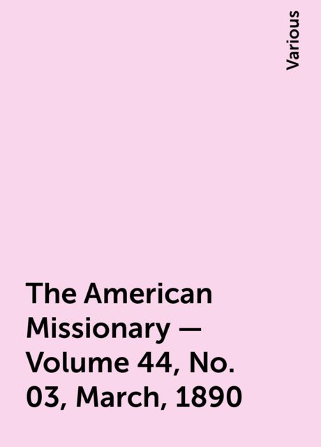 The American Missionary — Volume 44, No. 03, March, 1890, Various