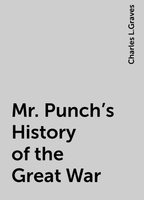 Mr. Punch's History of the Great War, Charles L.Graves