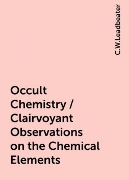 Occult Chemistry / Clairvoyant Observations on the Chemical Elements, C.W.Leadbeater