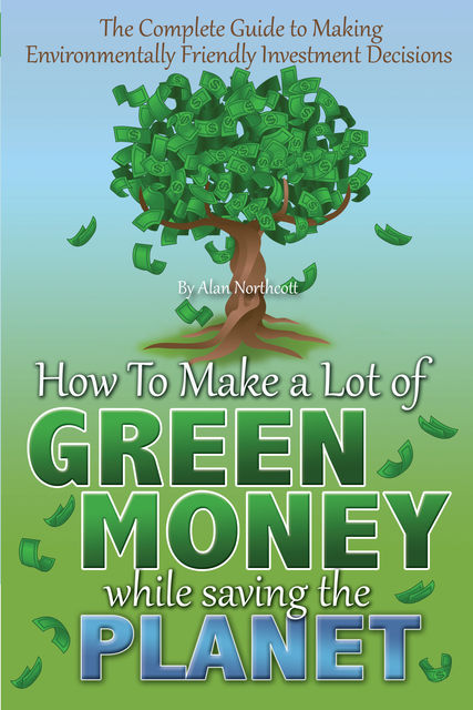 The Complete Guide to Making Environmentally Friendly Investment Decisions, Alan Northcott