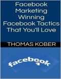 Facebook Marketing: Winning Facebook Tactics That You'll Love, Thomas Kober