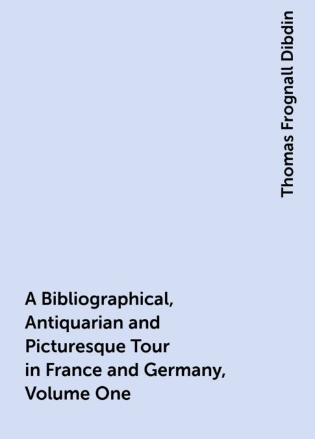 A Bibliographical, Antiquarian and Picturesque Tour in France and Germany, Volume One, Thomas Frognall Dibdin