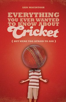 Everything You Ever Wanted to Know About Cricket But Were too Afraid to Ask, Iain Macintosh
