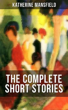 The Complete Short Stories of Katherine Mansfield, Katherine Mansfield