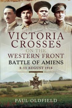 Victoria Crosses on the Western Front – Battle of Amiens, Paul Oldfield