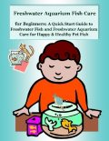 Freshwater Aquarium Fish Care for Beginners: A Quick Start Guide to Freshwater Fish and Freshwater Aquarium Care for Happy & Healthy Pet Fish, Malibu Publishing, Nancy Copeland