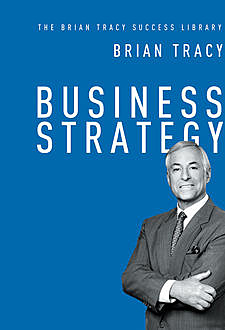 Business Strategy (The Brian Tracy Success Library), Brian Tracy