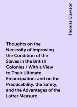 Thoughts on the Necessity of Improving the Condition of the Slaves in the British Colonies / With a View to Their Ultimate Emancipation; and on the Practicability, the Safety, and the Advantages of the Latter Measure, Thomas Clarkson