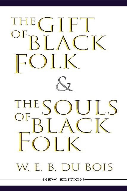 The Gift of Black Folk & The Souls of Black Folk (New Edition), W. E. B. Du Bois