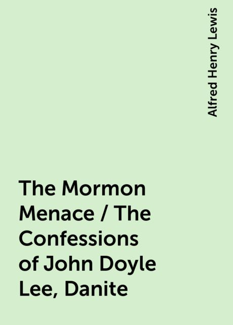 The Mormon Menace / The Confessions of John Doyle Lee, Danite, Alfred Henry Lewis
