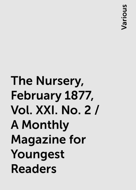 The Nursery, February 1877, Vol. XXI. No. 2 / A Monthly Magazine for Youngest Readers, Various