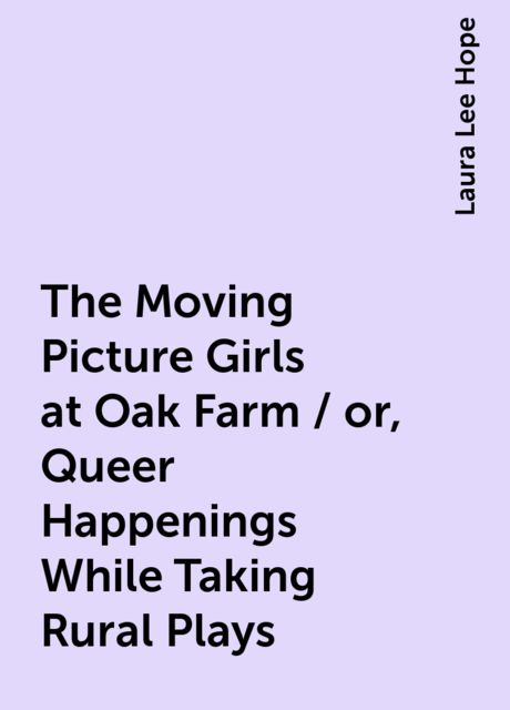 The Moving Picture Girls at Oak Farm / or, Queer Happenings While Taking Rural Plays, Laura Lee Hope