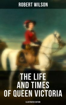 The Life and Times of Queen Victoria (Illustrated Edition), Robert Wilson
