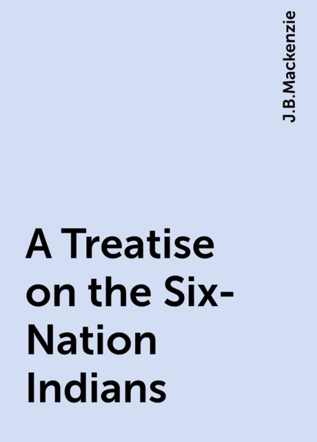 A Treatise on the Six-Nation Indians, J.B.Mackenzie