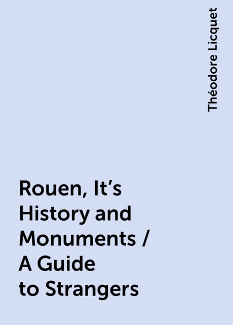Rouen, It's History and Monuments / A Guide to Strangers, Théodore Licquet