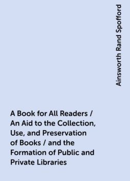 A Book for All Readers / An Aid to the Collection, Use, and Preservation of Books / and the Formation of Public and Private Libraries, Ainsworth Rand Spofford