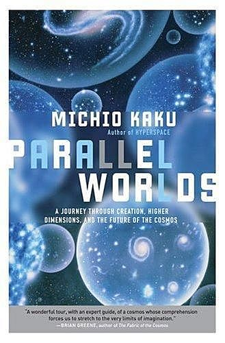 Parallel Worlds: A Journey Through Creation, Higher Dimensions, and the Future of the Cosmos, Michio Kaku