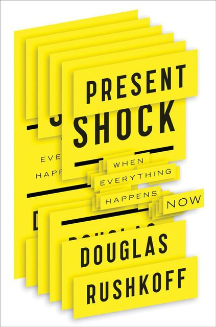 Present Shock: When Everything Happens Now, Douglas Rushkoff