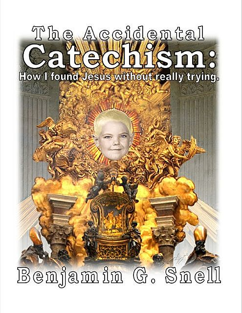 The Accidental Catechism: How I Found Jesus Without Really Trying, Benjamin G. Snell