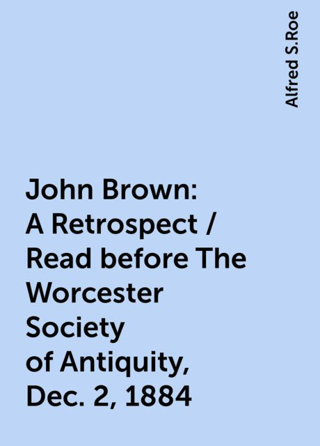 John Brown: A Retrospect / Read before The Worcester Society of Antiquity, Dec. 2, 1884, Alfred S.Roe