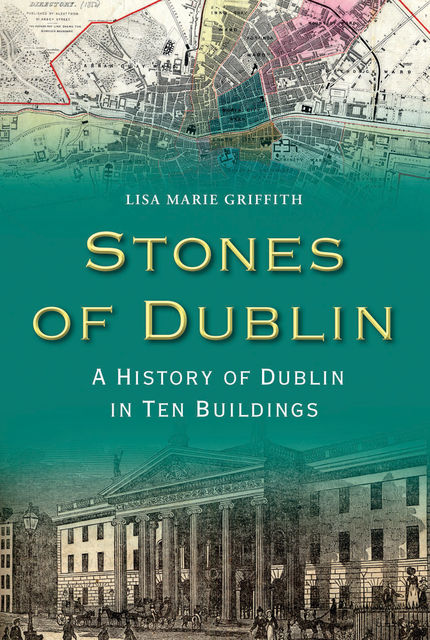 Stones of Dublin: A History of Dublin in Ten Buildings, Lisa Marie Griffith