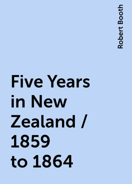 Five Years in New Zealand / 1859 to 1864, Robert Booth