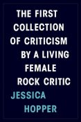 The First Collection of Criticism by a Living Female Rock Critic, Jessica Hopper