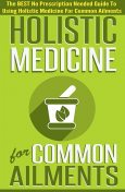 Holistic Medicine For Common Ailments – The BEST No Prescription Needed Guide To Using Holistic Medicine For Common Ailments, Old Natural Ways, Virginia French