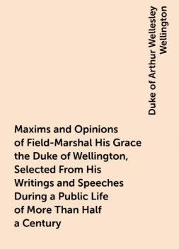 Maxims and Opinions of Field-Marshal His Grace the Duke of Wellington, Selected From His Writings and Speeches During a Public Life of More Than Half a Century, Duke of Arthur Wellesley Wellington