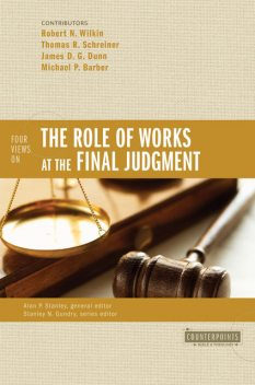 Four Views on the Role of Works at the Final Judgment, Thomas Schreiner, James Dunn, Michael Barber, Robert N. Wilkin