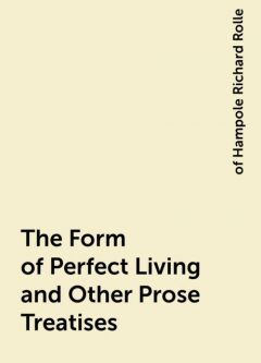 The Form of Perfect Living and Other Prose Treatises, of Hampole Richard Rolle