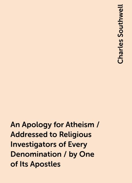 An Apology for Atheism / Addressed to Religious Investigators of Every Denomination / by One of Its Apostles, Charles Southwell