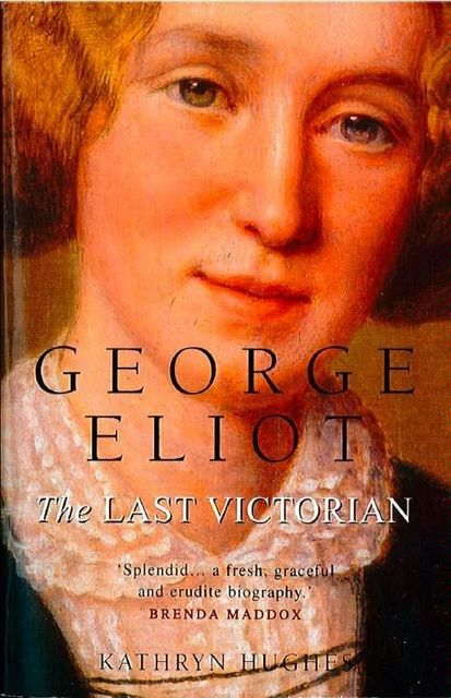 George Eliot: The Last Victorian (Text Only), Kathryn Hughes