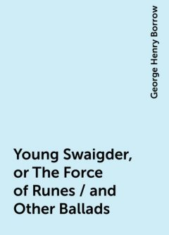 Young Swaigder, or The Force of Runes / and Other Ballads, George Henry Borrow